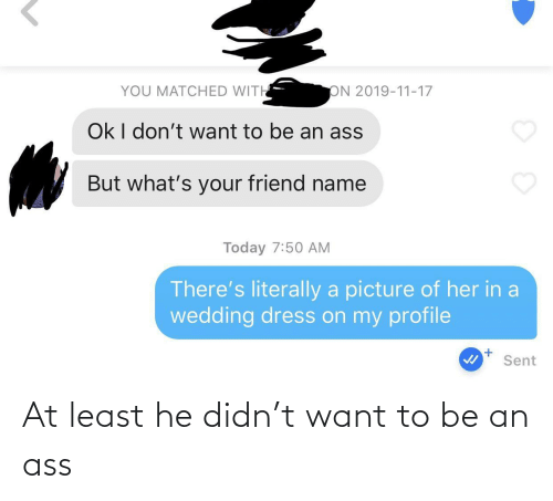 I Dont Want To: YOU MATCHED WITH  ON 2019-11-17  Ok I don't want to be an ass  But what's your friend name  Today 7:50 AM  There's literally a picture of her in a  wedding dress on my profile  Sent At least he didn't want to be an ass