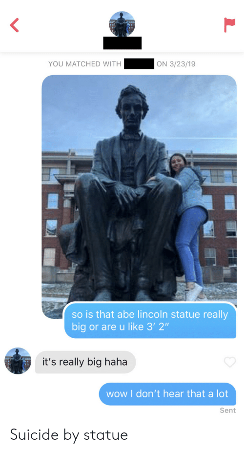 """Lincoln: YOU MATCHED WITH  ON 3/23/19  so is that abe lincoln statue really  big or are u like 3' 2""""  it's really big haha  wow I don't hear that a lot  Sent Suicide by statue"""