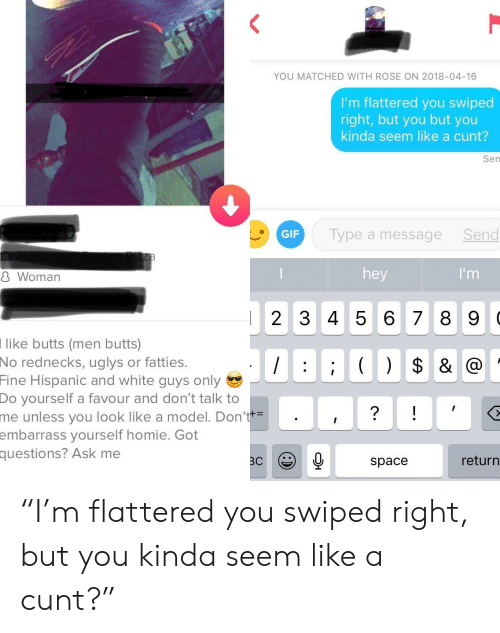 """white guys: YOU MATCHED WITH ROSE ON 2018-04-16  I'm flattered you swiped  right, but you but you  kinda seem like a cunt?  Sen  GIF  Type a messageSend  8 Woman  hey  2 345 6 7 8 9 0  like butts (men butts)  No  rednecks, uglys or fatties.  Fine  Hispanic and white guys only  Do  yourself a favour and don't talk to  unless you look like a model. Don'  yourself homie. Got  me  embarrass  questions?  Ask me  space  return """"I'm flattered you swiped right, but you kinda seem like a cunt?"""""""