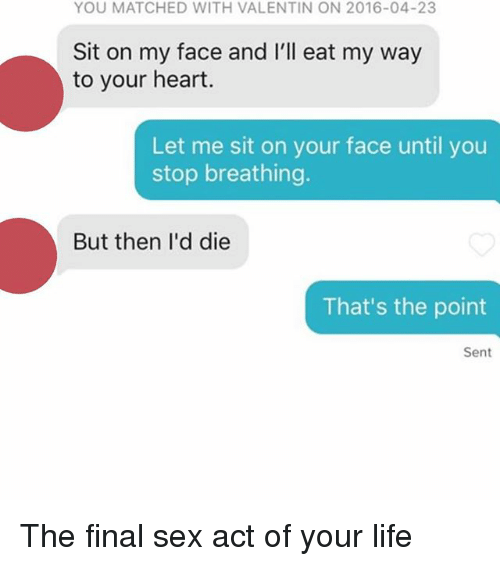 Sitting On My Face: YOU MATCHED WITH VALENTIN ON 2016-04-23  Sit on my face and I'll eat my way  to your heart.  Let me sit on your face until you  stop breathing.  But then I'd die  That's the point  Sent The final sex act of your life