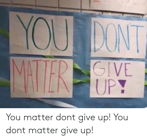dont matter: You matter dont give up! You dont matter give up!