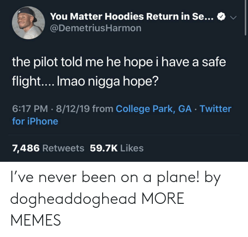 iPhone 7: You Matter Hoodies Return in Se...  @DemetriusHarmon  the pilot told me he hope i have a safe  flight.... Imao nigga hope?  6:17 PM 8/12/19 from College Park, GA Twitter  for iPhone  7,486 Retweets 59.7K Likes I've never been on a plane! by dogheaddoghead MORE MEMES
