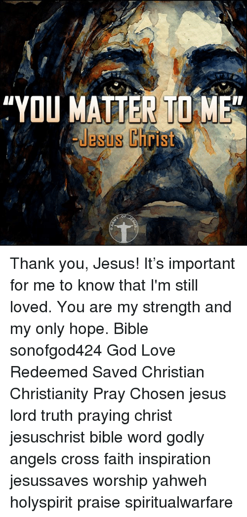 """thank you jesus: """"YOU MATTER TO ME  Jesus Christ  OF Thank you, Jesus! It's important for me to know that I'm still loved. You are my strength and my only hope. Bible sonofgod424 God Love Redeemed Saved Christian Christianity Pray Chosen jesus lord truth praying christ jesuschrist bible word godly angels cross faith inspiration jesussaves worship yahweh holyspirit praise spiritualwarfare"""