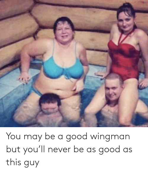 Good As: You may be a good wingman but you'll never be as good as this guy