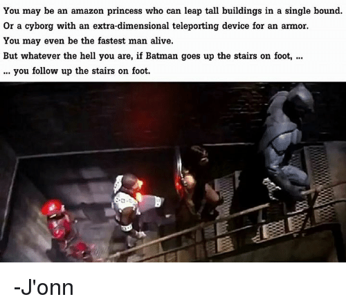 Fastest Man Alive: You may be an amazon princess who can leap tall buildings in a single bound.  or a cyborg with an extra-dimensional teleporting device for an armor.  You may even be the fastest man alive.  But whatever the hell you are, if Batman goes up the stairs on foot,  you follow up the stairs on foot. -J'onn