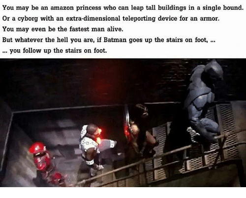 Fastest Man Alive: You may be an amazon princess who can leap tall buildings in a single bound.  or a cyborg with an extra-dimensional teleporting device for an armor.  You may even be the fastest man alive.  But whatever the hell you are, if Batman goes up the stairs on foot,  you follow up the stairs on foot.