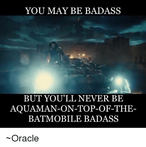 Memes, Mobile, and Oracle: YOU MAY BE BADASS  BUT YOU'LL NEVER BE  AQUAMAN-ON-TOP-OF-THE-  BAT MOBILE BADASS ~Oracle