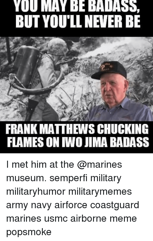 Memes, 🤖, and Usmc: YOU MAY BE BADASS,  BUT YOU'LL NEVER BE  FRANK MATTHEWS CHUCKING  FLAMES ON TWO JIMA BADASS I met him at the @marines museum. semperfi military militaryhumor militarymemes army navy airforce coastguard marines usmc airborne meme popsmoke