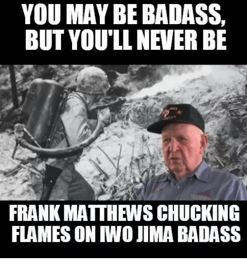 Military, Badass, and Flame On: YOU MAY BE BADASS,  BUT YOU'LL NEVER BE  FRANK MATTHEWS CHUCKING  FLAMES ON MO JIMA BADASS