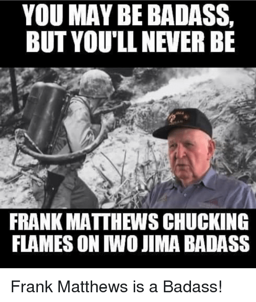 Memes, 🤖, and Franks: YOU MAY BE BADASS,  BUT YOU'LL NEVER BE  FRANK MATTHEWSCHUCKING  FLAMES ON WOJIM A BADASS Frank Matthews is a Badass!