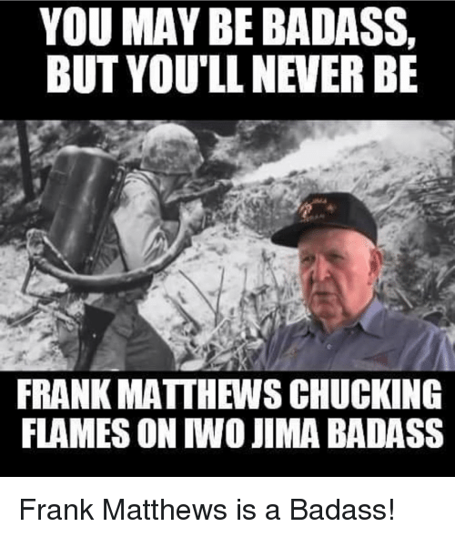 Memes, 🤖, and Franks: YOU MAY BE BADASS,  BUT YOU'LL NEVER BE  FRANK MATTHEWSCHUCKING  FLAMES ON IWO JIMABADASS Frank Matthews is a Badass!
