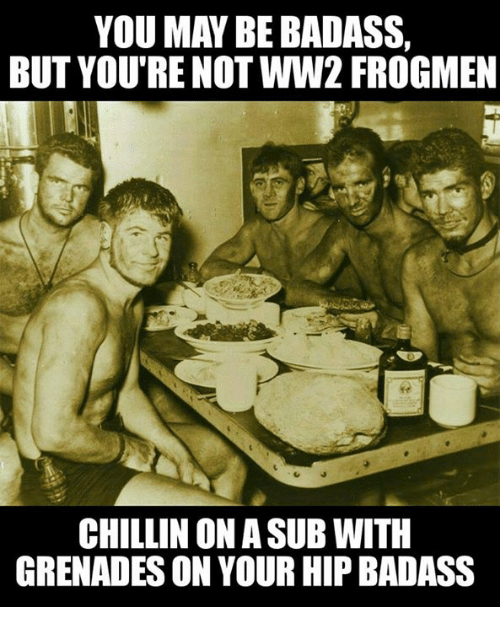 Military, Badass, and Ww2: YOU MAY BE BADASS,  BUT YOU'RE NOT WW2 FROGMEN  CHILLIN ON ASUB WITH  GRENADES ON YOUR HIP BADASS