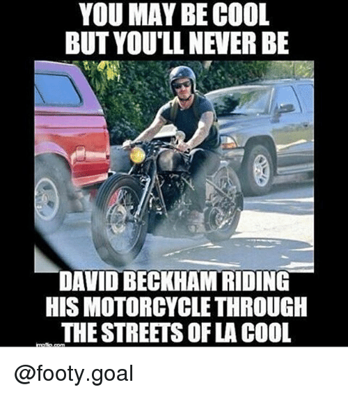 David Beckham, Memes, and Streets: YOU MAY BE COOL  BUT YOU'LL NEVER BE  DAVID BECKHAM RIDING  HIS MOTORCYCLE THROUGH  THE STREETS OF LA COOL @footy.goal