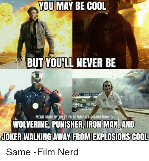Ironic: YOU MAY BE COOL  BUT YOULL NEVER BE  EMERGE  MEME MADE BYHEFB PGDCIMARVELCOMICS/MOVIES  WOLVERINE, PUNISHER, IRON MAN, AND  JOKER WALKING AWAY FROM EXPLOSIONS COOL Same -Film Nerd