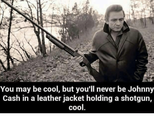 Memes, Cool, and Johnny Cash: You may be cool, but you'll never be Johnny  Cash in a leather jacket holding a shotgun,  cool
