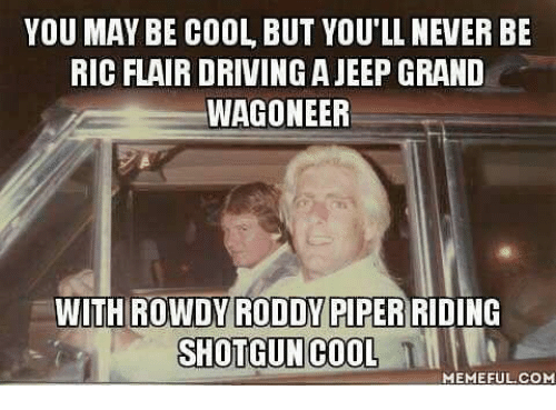 Roddy Piper: YOU MAY BE COOL BUT YOU'LL NEVER BE  RIC FLAIR DRIVING A JEEP GRAND  WAGONEER  WITH ROWDY RODDY PIPER RIDING  SHOTGUN COOL  TI  MEMEFUL.COM