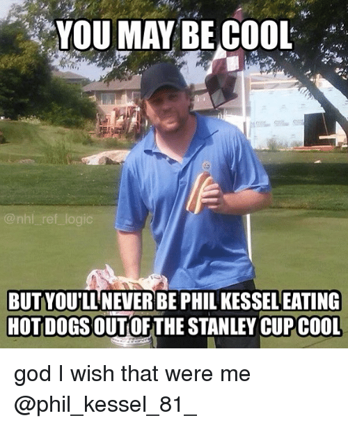 Dogs, God, and Logic: YOU MAY BE COOL  nhl ref logic  BUTYOU'LL NEVER BE PHIL KESSEL EATING  HOT DOGS OUTOF THE STANLEY CUPCOOL god I wish that were me @phil_kessel_81_