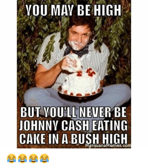 Marijuana Memes: YOU MAY BE HIGH  BUT VOULL NEVER BE  JOHNNY CASH EATING  CAKE IN A Marijuana Memes com 😂😂😂😂