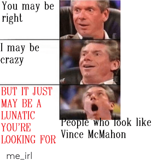 Vince McMahon: You may be  right  T may be  crazy  BUT IT JUST  MAY BE A  LUNATIC  YOU'RE  LOOKING FOR  People who Took like  Vince McMahon me_irl