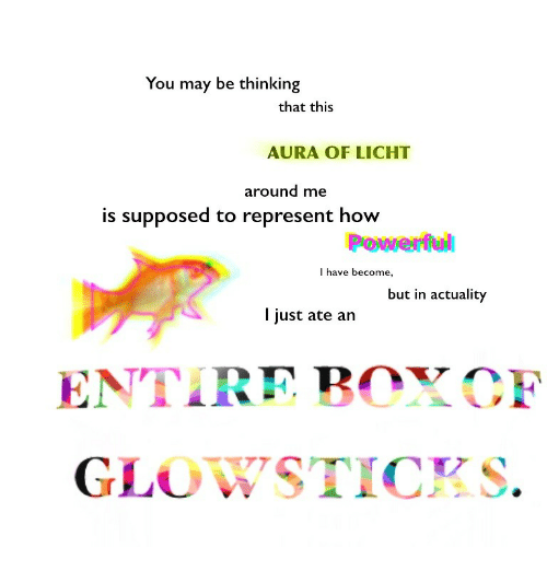 How, May, and Aura: You may be thinking  that this  AURA OF LICHT  around me  is supposed to represent how  I have become,  but in actuality  I just ate an  ENTIRE BOYCF  GLOWSTICKS