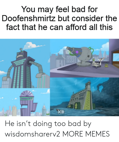 fee: You may feel bad for  Doofenshmirtz but consider the  fact that he can afford all this  dni d  FEE www.ww He isn't doing too bad by wisdomsharerv2 MORE MEMES