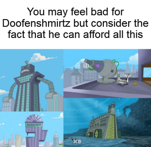 doofenshmirtz: You may feel bad for  Doofenshmirtz but consider the  fact that he can afford all this  dn d  wwwwB