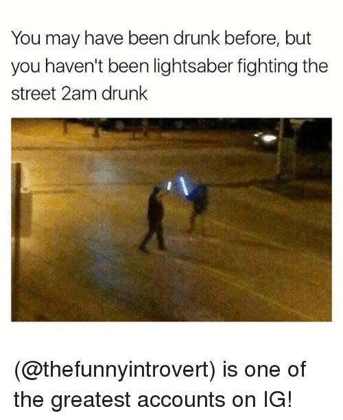 Drunk, Funny, and Lightsaber: You may have been drunk before, but  you haven't been lightsaber fighting the  street 2am drunk (@thefunnyintrovert) is one of the greatest accounts on IG!