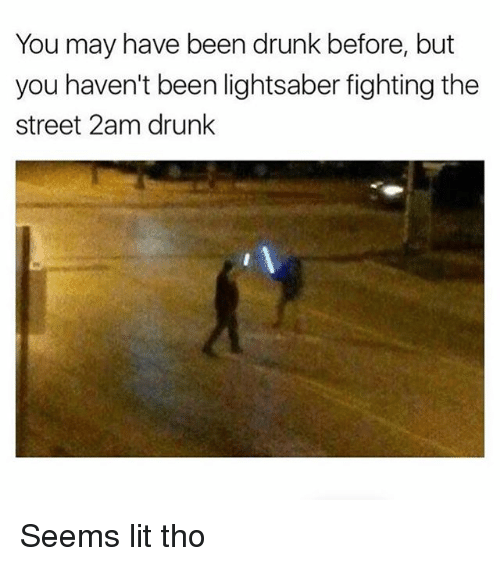 Drunk, Lightsaber, and Lit: You may have been drunk before, but  you haven't been lightsaber fighting the  Street 2am drunk Seems lit tho