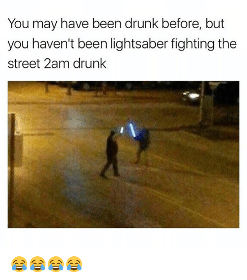 Drunk, Lightsaber, and Girl Memes: You may have been drunk before, but  you haven't been lightsaber fighting the  street 2am drunk 😂😂😂😂