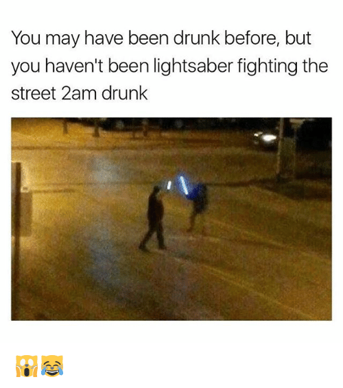 Drunk, Lightsaber, and Memes: You may have been drunk before, but  you haven't been lightsaber fighting the  street 2am drunk 🙀😹