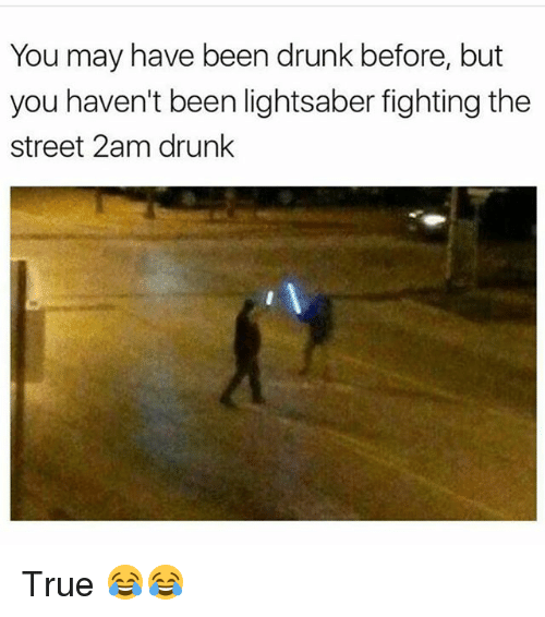 Drunk, Funny, and Lightsaber: You may have been drunk before, but  you haven't been lightsaber fighting the  street 2am drunk True 😂😂
