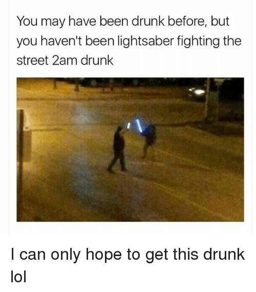 Drunk, Lightsaber, and Lol: You may have been drunk before, but  you haven't been lightsaber fighting the  street 2am drunk I can only hope to get this drunk lol