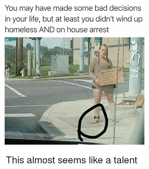 Bad, Funny, and Homeless: You may have made some bad decisions  in your life, but at least you didn't wind up  homeless AND on house arrest This almost seems like a talent