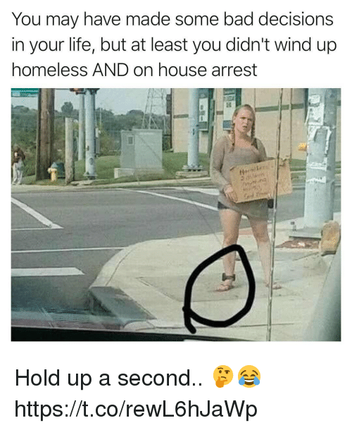 Bad, Homeless, and Life: You may have made some bad decisions  in your life, but at least you didn't wind up  homeless AND on house arrest Hold up a second.. 🤔😂 https://t.co/rewL6hJaWp