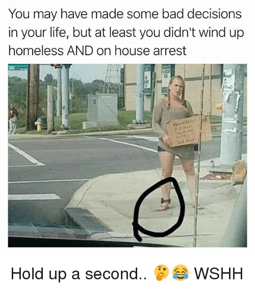 Bad, Homeless, and Life: You may have made some bad decisions  in your life, but at least you didn't wind up  homeless AND on house arrest Hold up a second.. 🤔😂 WSHH