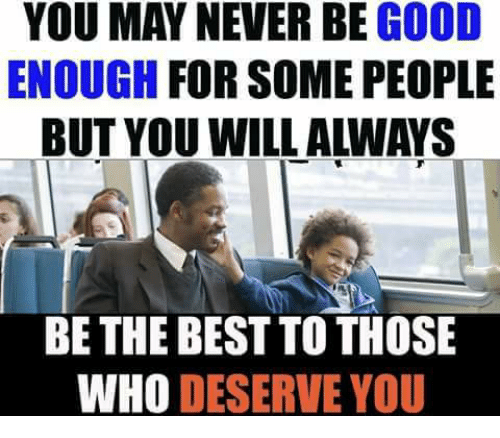 memes: YOU MAY NEVER BE GOOD  ENOUGH FOR SOME PEOPLE  BUT YOU WILL ALWAYS  BE THE BEST TO THOSE  WHO DESERVE YOU