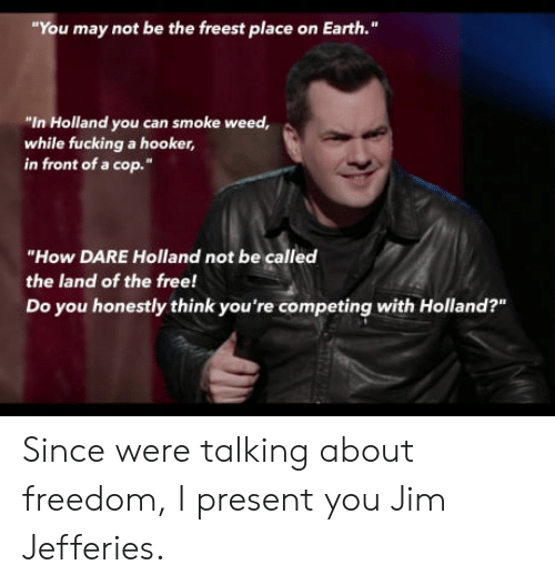 "Smoke Weed: You may not be the freest place on Earth.""  ""In Holland you can smoke weed,  while fucking a hooker,  in front of a cop.""  ""How DARE Holland not be called  the land of the free!  Do you honestly think you're competing with Holland?""  211 Since were talking about freedom, I present you Jim Jefferies."