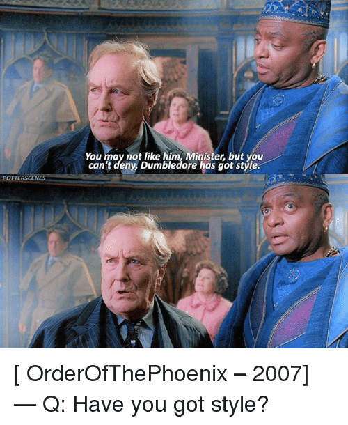 like: You may not like him, Minister, but you  can't deny, Dumbledore has got style  POTTERSCENE [ OrderOfThePhoenix – 2007] — Q: Have you got style?