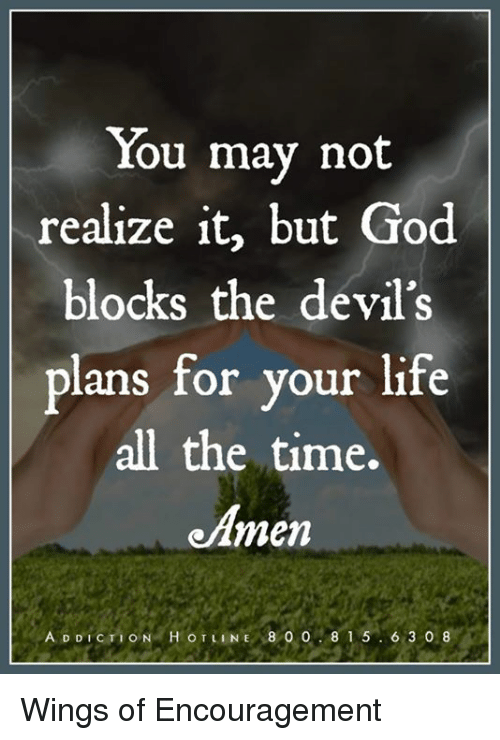God, Life, and Memes: You may not  realize it, but God  blocks the devil's  plans for your life  all the time.  e men  ADDICTION HOTLINE 8 0 0  8 1 5  6 3 0 8 Wings of Encouragement