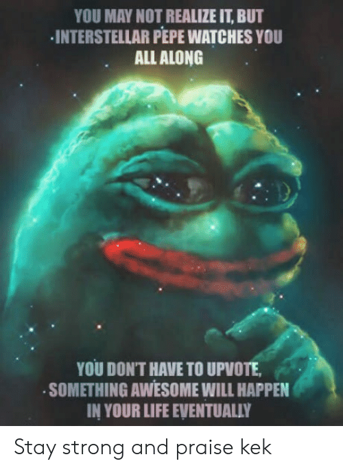 Interstellar: YOU MAY NOT REALIZE IT, BUT  INTERSTELLAR PEPE WATCHES YOU  ALL ALONG  YOU DON'T HAVE TO UPVOTE  SOMETHING AWESOME WILL HAPPEN  IN YOUR LIFE EVENTUALLY Stay strong and praise kek
