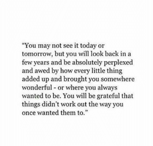 """every little thing: """"You may not see it today or  tomorrow, but you will look back in a  few years and be absolutely perplexed  and awed by how every little thing  added up and brought you somewhere  wonderful or where you always  wanted to be. You will be grateful that  things didn't work out the way you  once wanted them to.  2"""
