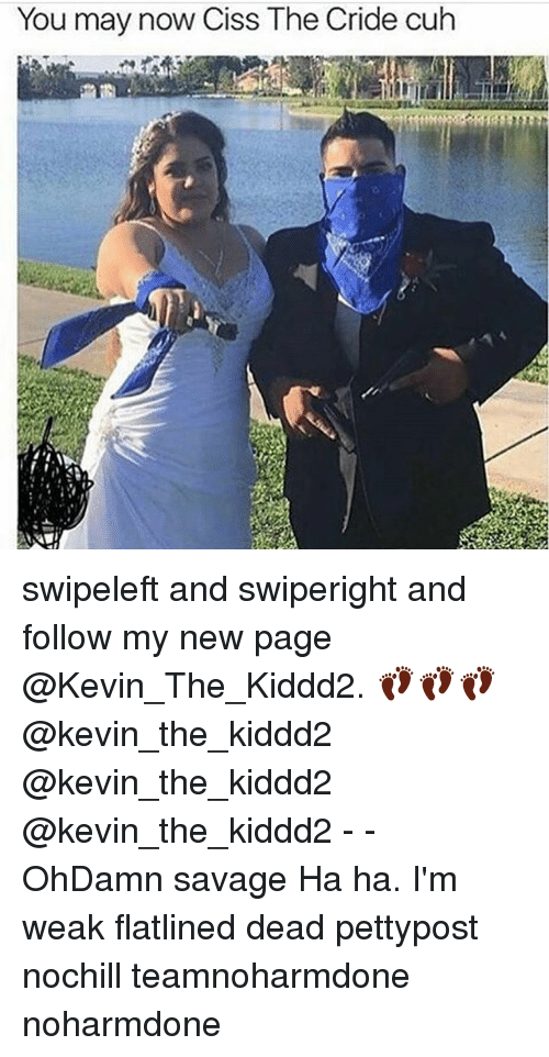 Memes, 🤖, and Page: You may now Ciss The Cride cuh swipeleft and swiperight and follow my new page @Kevin_The_Kiddd2. 👣👣👣@kevin_the_kiddd2 @kevin_the_kiddd2 @kevin_the_kiddd2 - - OhDamn savage Ha ha. I'm weak flatlined dead pettypost nochill teamnoharmdone noharmdone