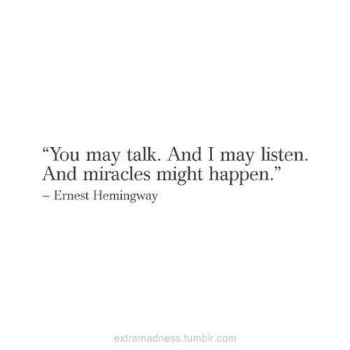 """Ernest: """"You may talk. And I may listern.  And miracles might happen.""""  92  Ernest Hemingway  extramadness tumblr.comm"""