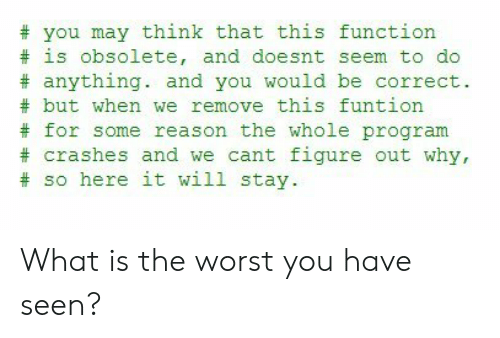 Crashes: you may think that this function  is obsolete, and doesnt seem to do  #anything. and you would be correct.  #but when we remove this funtion  for some reason the whole program  crashes and we cant figure out why,  #so here it will stay What is the worst you have seen?