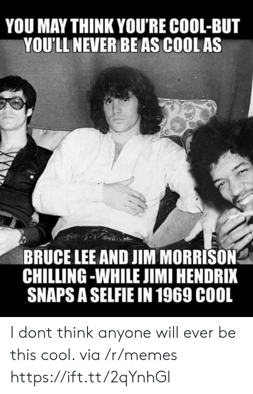 Bruce Lee: YOU MAY THINK YOU'RE COOL-BUT  YOU'LL NEVER BEAS COOL AS  BRUCE LEE AND JIM MORRISON  CHILLING -WHILE JIMI HENDRIX  SNAPS A SELFIE IN 1969 C00L I dont think anyone will ever be this cool. via /r/memes https://ift.tt/2qYnhGl