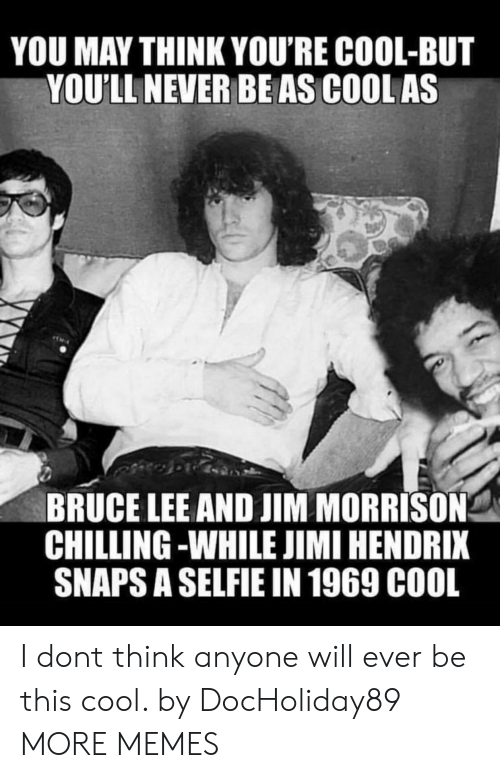 Bruce Lee: YOU MAY THINK YOU'RE COOL-BUT  YOU'LL NEVER BEAS COOL AS  BRUCE LEE AND JIM MORRISON  CHILLING -WHILE JIMI HENDRIX  SNAPS A SELFIE IN 1969 C00L I dont think anyone will ever be this cool. by DocHoliday89 MORE MEMES
