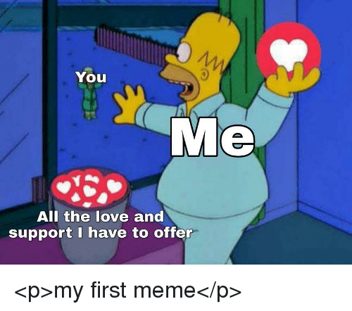 Love, Meme, and All The: You  Me  All the love and  support I have to offer <p>my first meme</p>