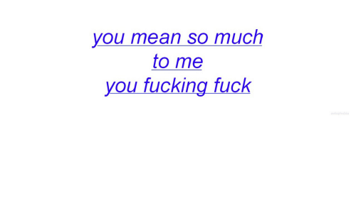 Fucking Fuck: you mean so much  to me  you fucking fuck
