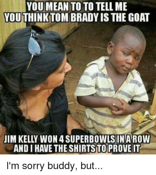 andie: YOU MEAN  TO TO TELL ME  YOUTHINKTOM BRADYIS THE GOAT  JIM KELLY WON 4 SUPERBOWLS IN AROW  ANDI HAVETHESHIRTSTOPROVEIT I'm sorry buddy, but...