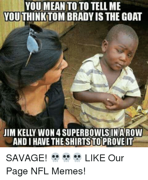 nfl memes: YOU MEAN  TO TO TELL ME  YOUTHINKTOM BRADYIS THE GOAT  JIM KELLY WON 4SUPERBOWLSINAROW  ANDI HAVETHESHIRTSTOPROVEIT SAVAGE! 💀💀💀  LIKE Our Page NFL Memes!
